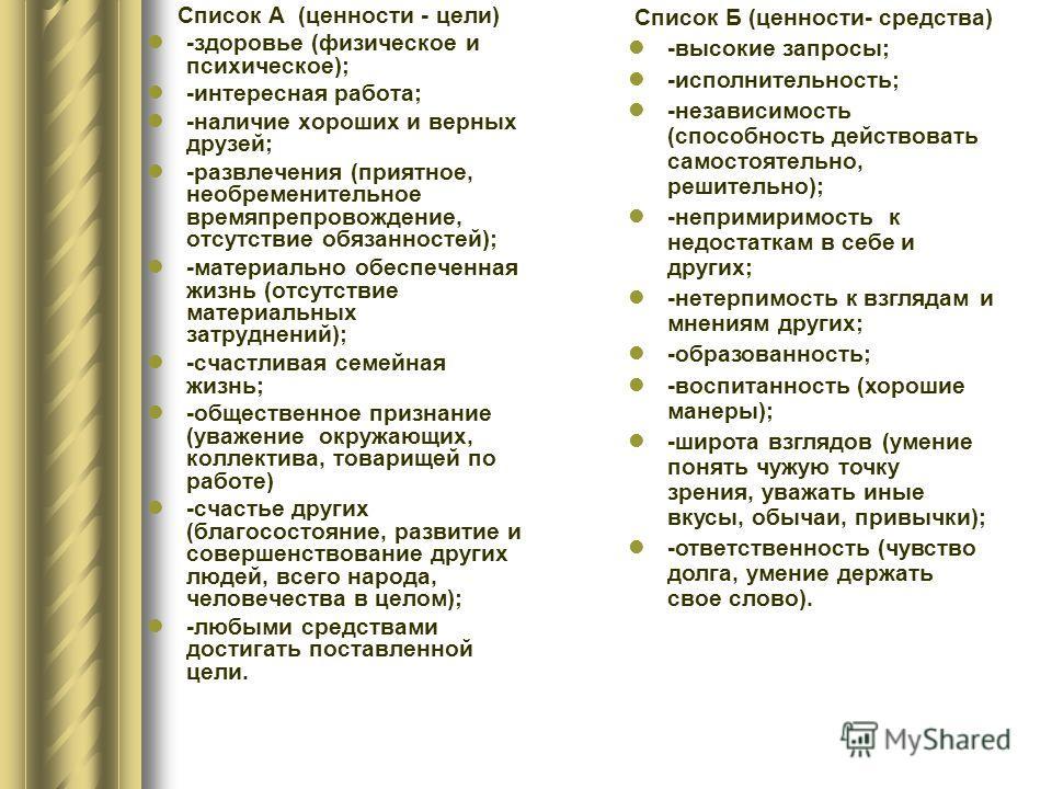 Список А (ценности - цели) -здоровье (физическое и психическое); -интересная работа; -наличие хороших и верных друзей; -развлечения (приятное, необременительное времяпрепровождение, отсутствие обязанностей); -материально обеспеченная жизнь (отсутстви