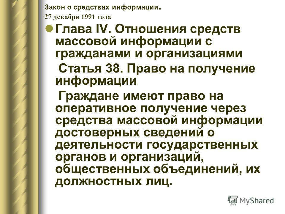Закон о средствах информации. 27 декабря 1991 года Глава IV. Отношения средств массовой информации с гражданами и организациями Статья 38. Право на получение информации Граждане имеют право на оперативное получение через средства массовой информации