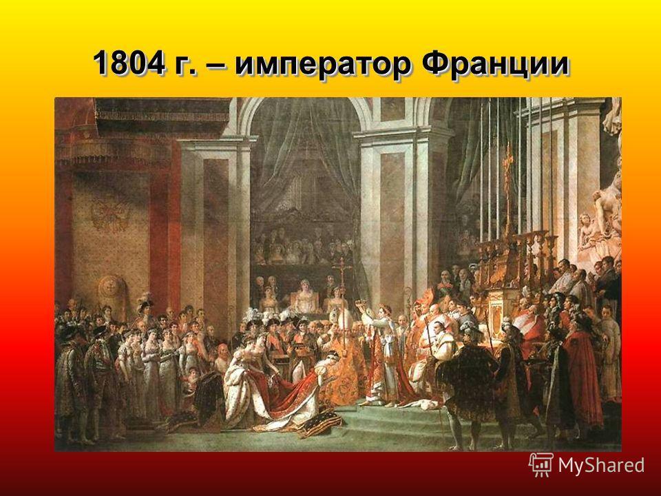 1804 г. – император Франции