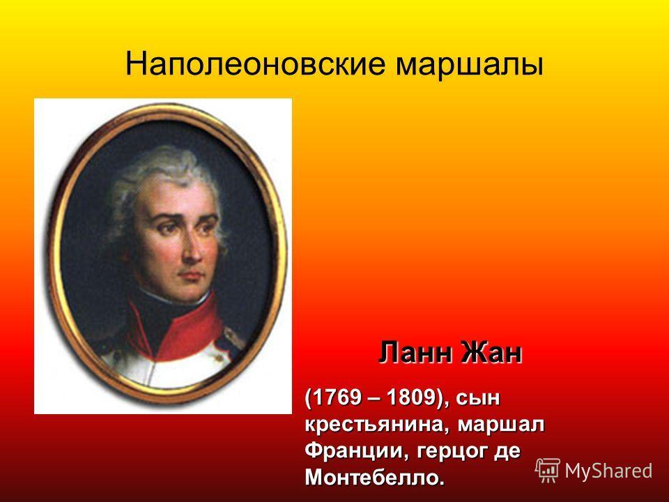 Наполеоновские маршалы Ланн Жан (1769 – 1809), сын крестьянина, маршал Франции, герцог де Монтебелло.