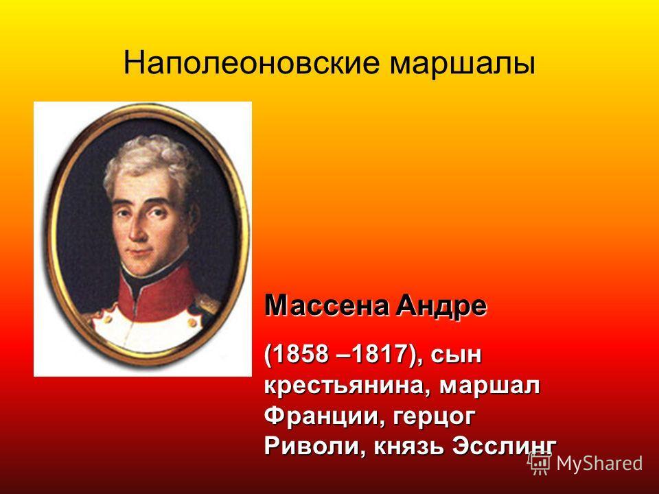 Наполеоновские маршалы Массена Андре (1858 –1817), сын крестьянина, маршал Франции, герцог Риволи, князь Эсслинг