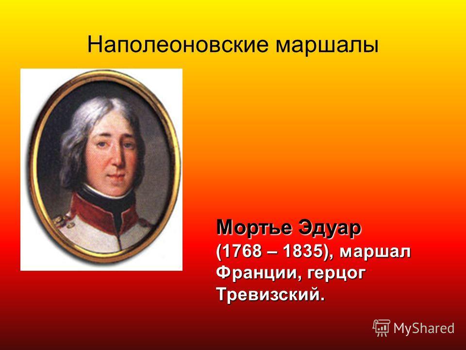 Наполеоновские маршалы Мортье Эдуар (1768 – 1835), маршал Франции, герцог Тревизский.