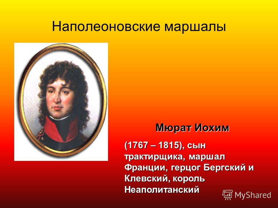 Наполеоновские маршалы Мюрат Иохим (1767 – 1815), сын трактирщика, маршал Франции, герцог Бергский и Клевский, король Неаполитанский