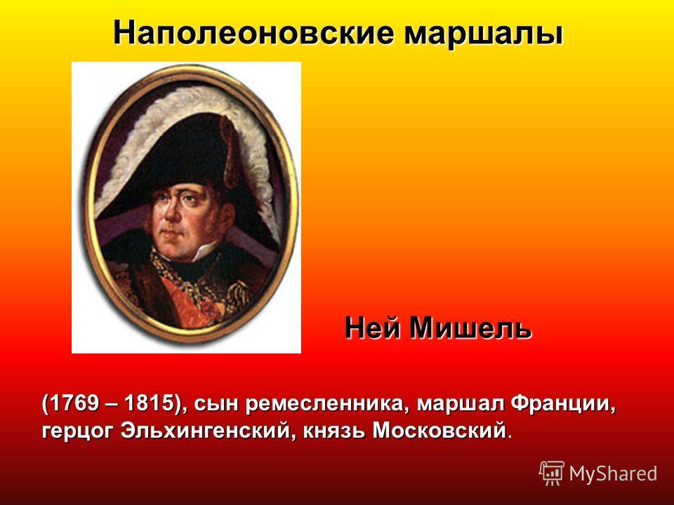 Наполеоновские маршалы Ней Мишель (1769 – 1815), сын ремесленника, маршал Франции, герцог Эльхингенский, князь Московский (1769 – 1815), сын ремесленника, маршал Франции, герцог Эльхингенский, князь Московский.