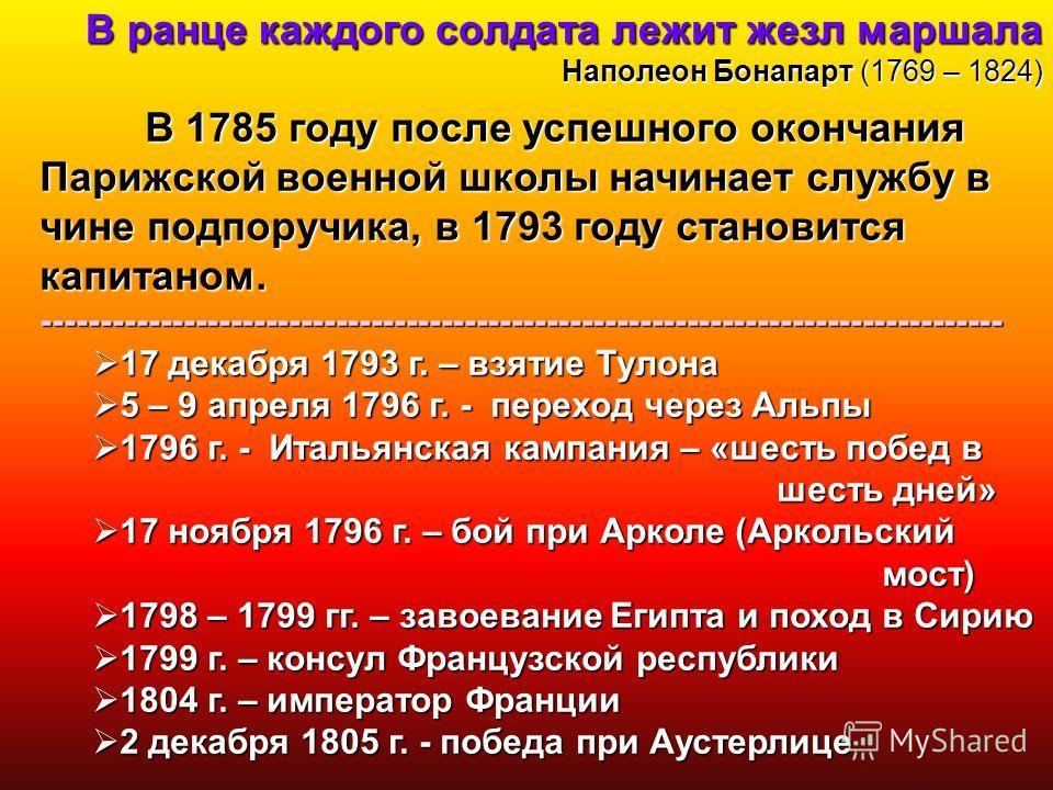 В ранце каждого солдата лежит жезл маршала Наполеон Бонапарт(1769 – 1824) В ранце каждого солдата лежит жезл маршала Наполеон Бонапарт (1769 – 1824) В 1785 году после успешного окончания Парижской военной школы начинает службу в чине подпоручика, в 1