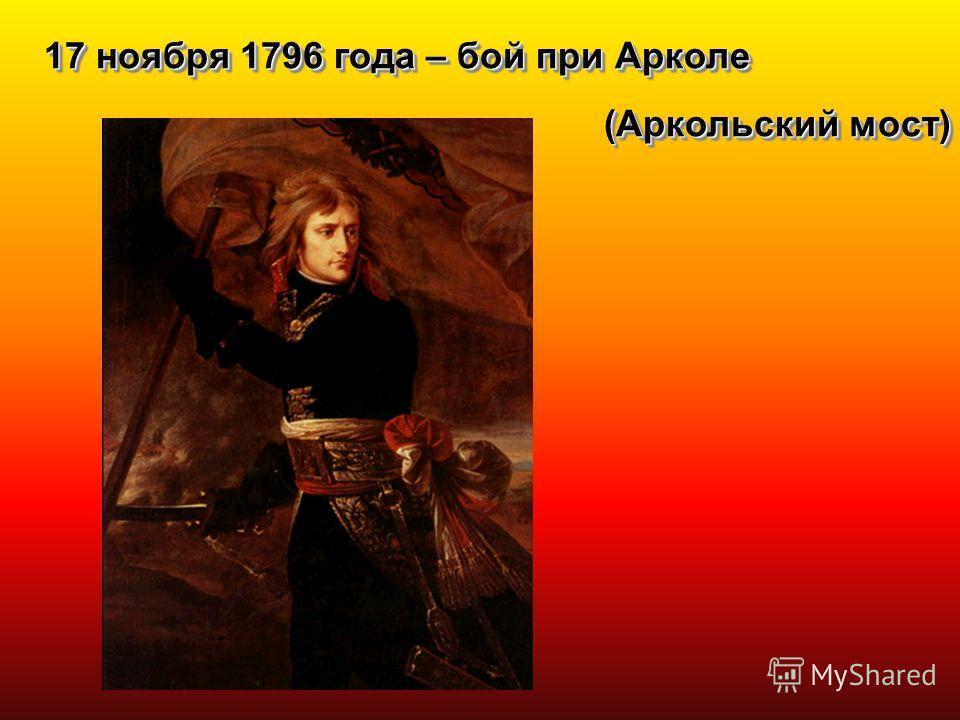17 ноября 1796 года – бой при Арколе (Аркольский мост) 17 ноября 1796 года – бой при Арколе (Аркольский мост)