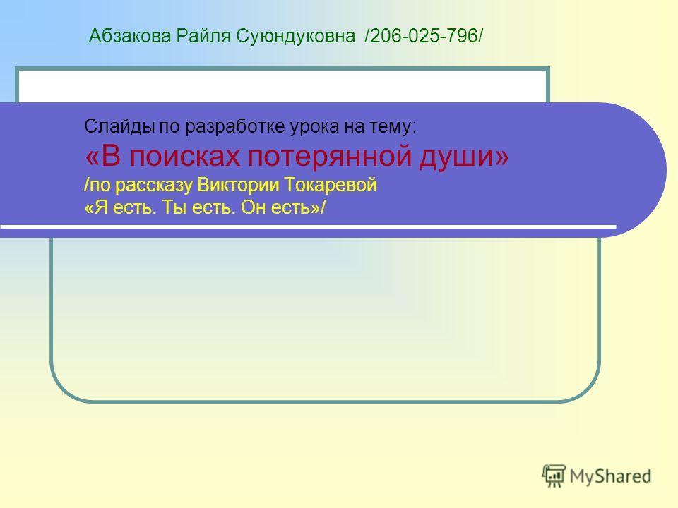 Абзакова Райля Суюндуковна /206-025-796/ Слайды по разработке урока на тему: «В поисках потерянной души» /по рассказу Виктории Токаревой «Я есть. Ты есть. Он есть»/