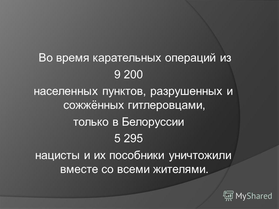 Во время карательных операций из 9 200 населенных пунктов, разрушенных и сожжённых гитлеровцами, только в Белоруссии 5 295 нацисты и их пособники уничтожили вместе со всеми жителями.