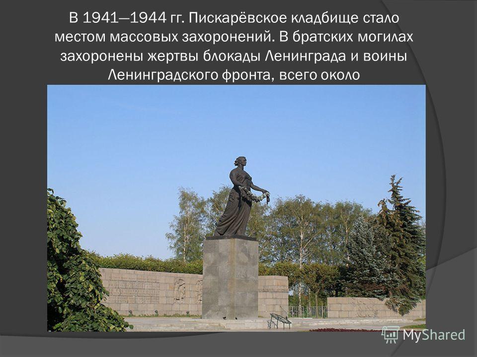 В 19411944 гг. Пискарёвское кладбище стало местом массовых захоронений. В братских могилах захоронены жертвы блокады Ленинграда и воины Ленинградского фронта, всего около 520 тысяч человек.