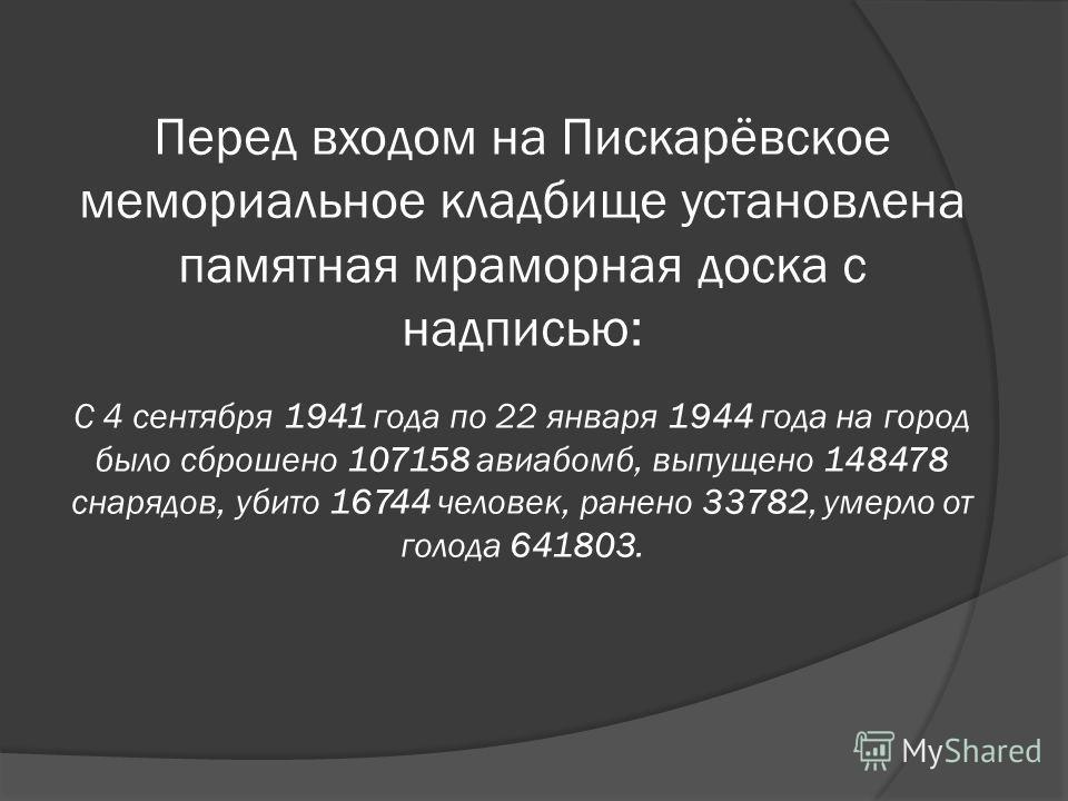 Перед входом на Пискарёвское мемориальное кладбище установлена памятная мраморная доска с надписью: С 4 сентября 1941 года по 22 января 1944 года на город было сброшено 107158 авиабомб, выпущено 148478 снарядов, убито 16744 человек, ранено 33782, уме