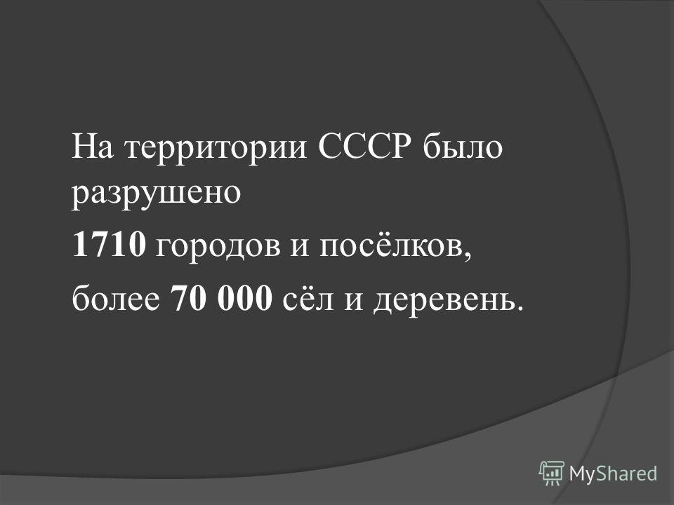 На территории СССР было разрушено 1710 городов и посёлков, более 70 000 сёл и деревень.