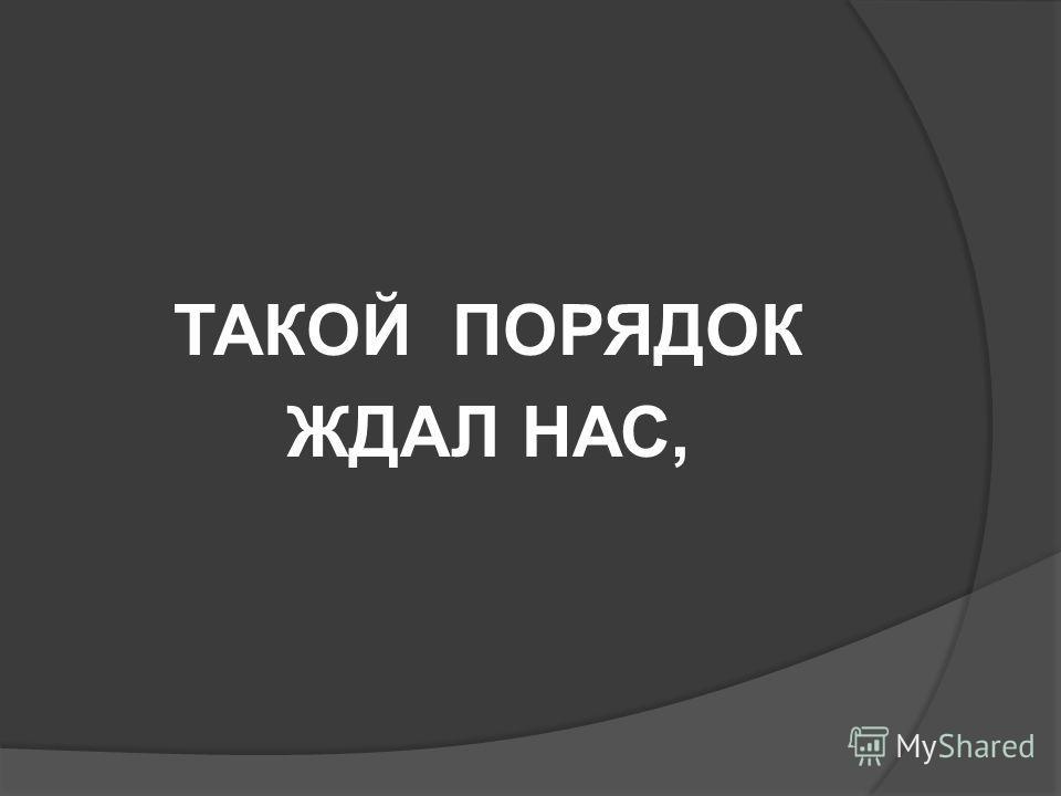 ТАКОЙ ПОРЯДОК ЖДАЛ НАС,