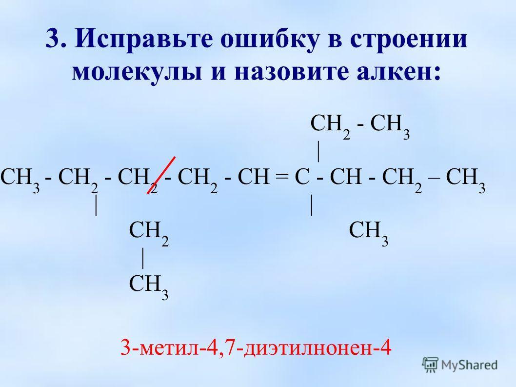 3. Исправьте ошибку в строении молекулы и назовите алкен: СН 2 - СН 3 | СН 3 - СН 2 - СН 2 - СН 2 - СН = С - СН - СН 2 – СН 3 | | СН 2 СН 3 | СН 3 3-метил-4,7-диэтилнонен-4