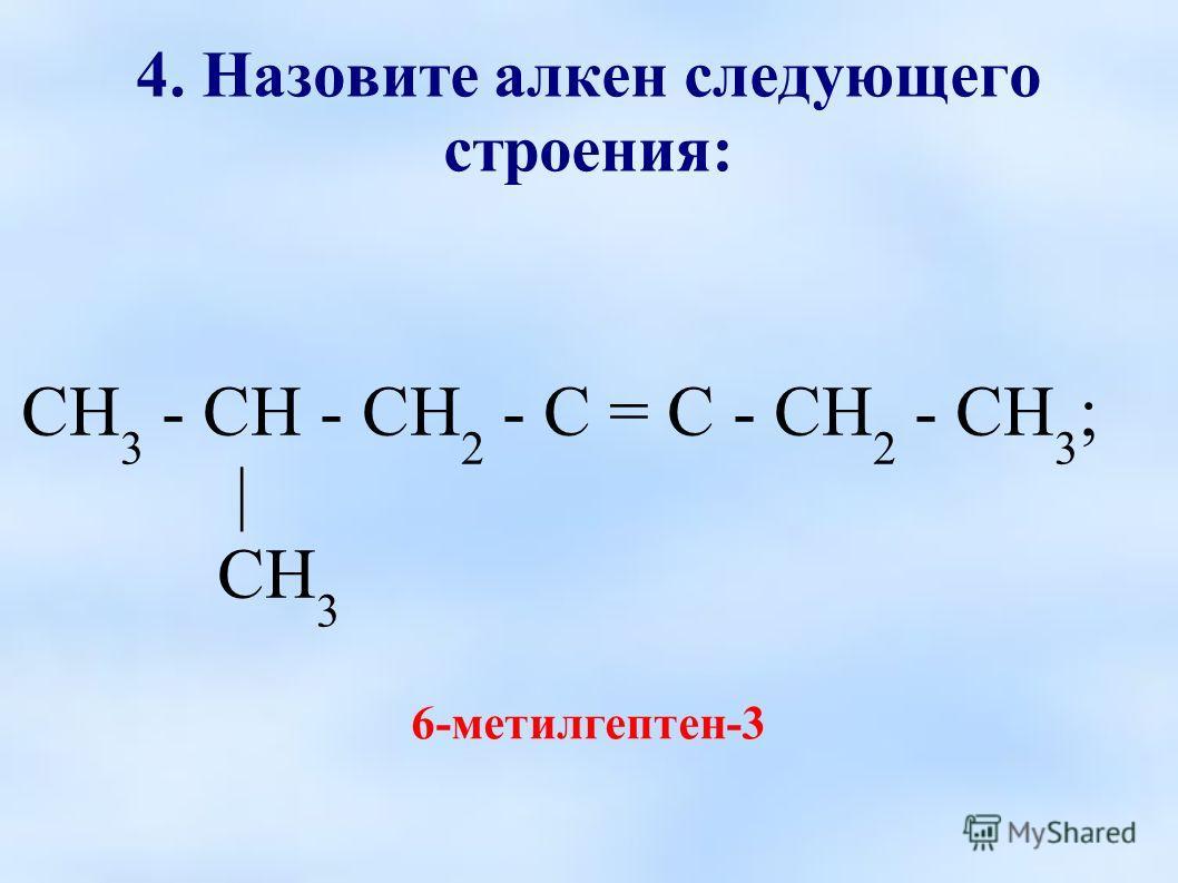 4. Назовите алкен следующего строения: СН 3 - СН - СН 2 - С = С - СН 2 - СН 3 ; | СН 3 6-метилгептен-3