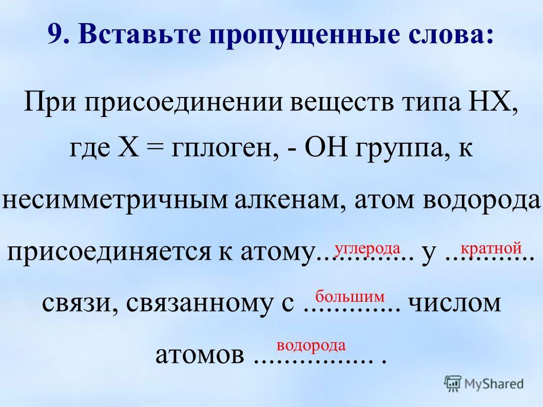 9. Вставьте пропущенные слова: При присоединении веществ типа НХ, где Х = гплоген, - ОН группа, к несимметричным алкенам, атом водорода присоединяется к атому............. у............ связи, связанному с............. числом атомов.................