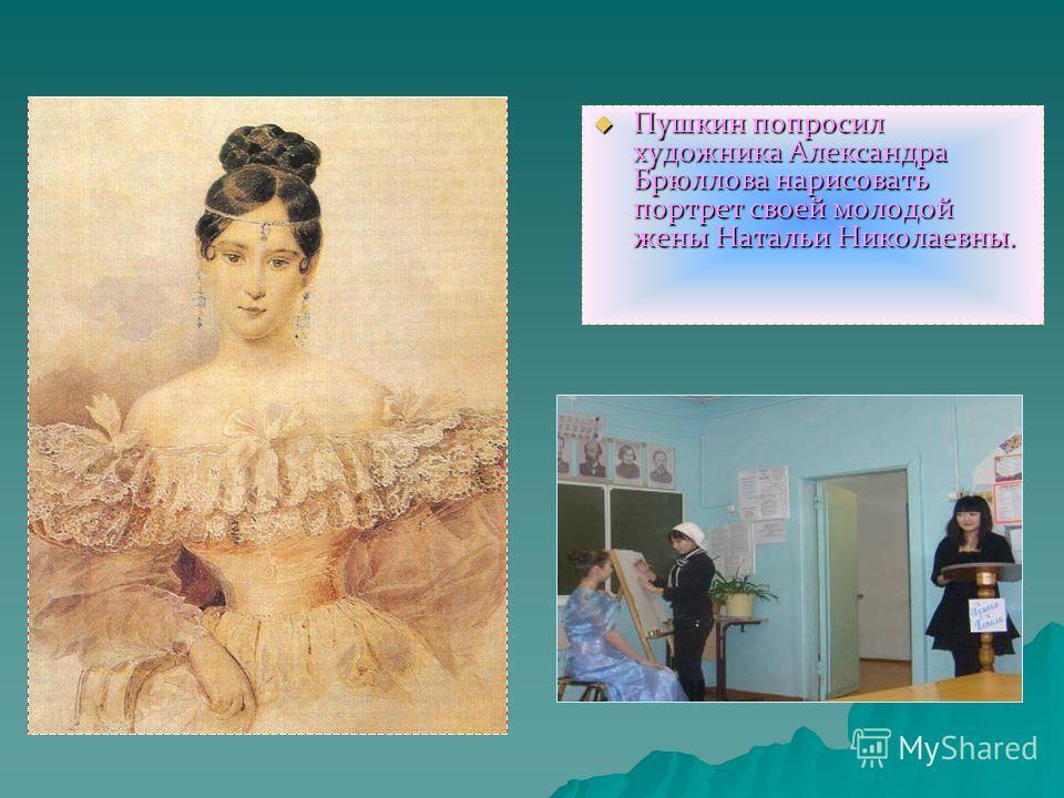 Пушкин попросил художника Александра Брюллова нарисовать портрет своей молодой жены Натальи Николаевны. Пушкин попросил художника Александра Брюллова нарисовать портрет своей молодой жены Натальи Николаевны.