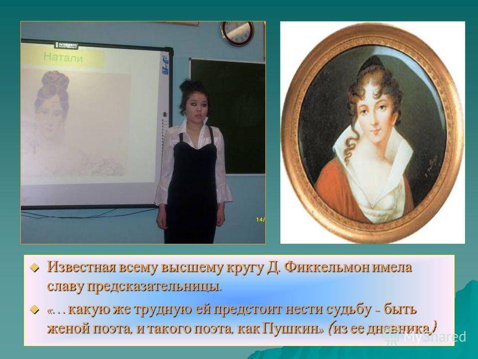 Известная всему высшему кругу Д. Фиккельмон имела славу предсказательницы. Известная всему высшему кругу Д. Фиккельмон имела славу предсказательницы. «… какую же трудную ей предстоит нести судьбу – быть женой поэта, и такого поэта, как Пушкин » ( из