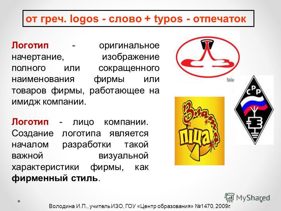от греч. logos - слово + typos - отпечаток Логотип - оригинальное начертание, изображение полного или сокращенного наименования фирмы или товаров фирмы, работающее на имидж компании. Логотип - лицо компании. Создание логотипа является началом разрабо