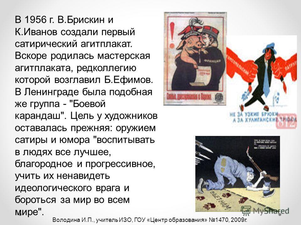 В 1956 г. В.Брискин и К.Иванов создали первый сатирический агитплакат. Вскоре родилась мастерская агитплаката, редколлегию которой возглавил Б.Ефимов. В Ленинграде была подобная же группа -