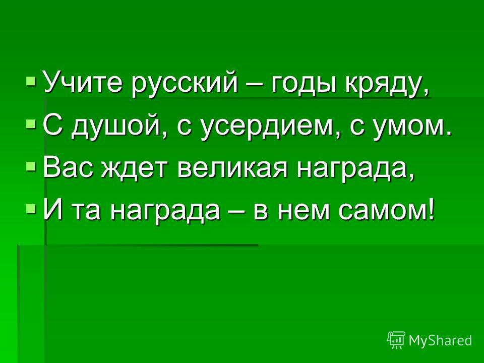 Учите русский – годы кряду, Учите русский – годы кряду, С душой, с усердием, с умом. С душой, с усердием, с умом. Вас ждет великая награда, Вас ждет великая награда, И та награда – в нем самом! И та награда – в нем самом!