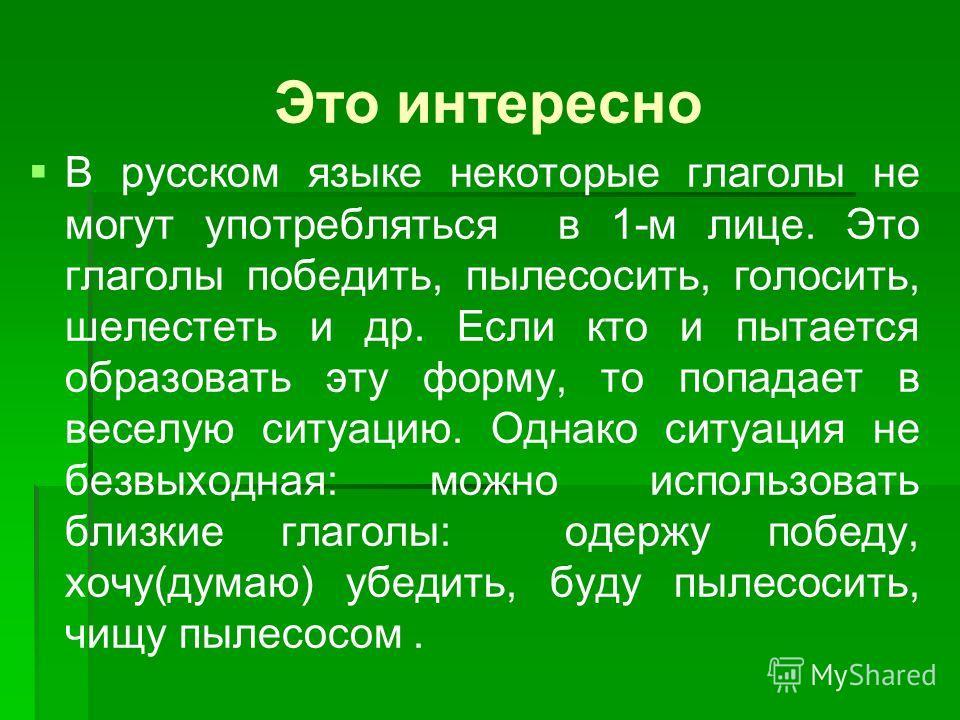 Это интересно В русском языке некоторые глаголы не могут употребляться в 1-м лице. Это глаголы победить, пылесосить, голосить, шелестеть и др. Если кто и пытается образовать эту форму, то попадает в веселую ситуацию. Однако ситуация не безвыходная: м