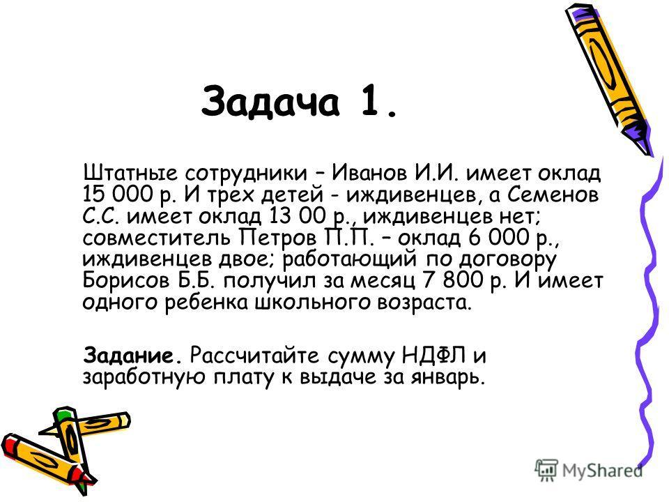 Задача 1. Штатные сотрудники – Иванов И.И. имеет оклад 15 000 р. И трех детей - иждивенцев, а Семенов С.С. имеет оклад 13 00 р., иждивенцев нет; совместитель Петров П.П. – оклад 6 000 р., иждивенцев двое; работающий по договору Борисов Б.Б. получил з