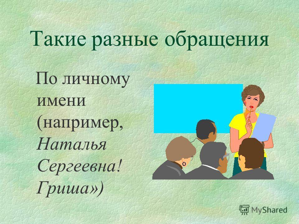 Такие разные обращения По личному имени (например, Наталья Сергеевна! Гриша»)