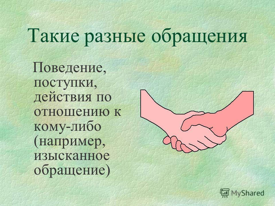 Такие разные обращения Поведение, поступки, действия по отношению к кому-либо (например, изысканное обращение)