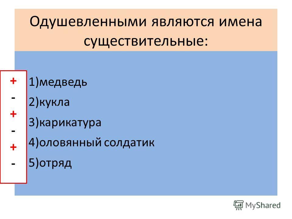 Одушевленными являются имена существительные: 1)медведь 2)кукла 3)карикатура 4)оловянный солдатик 5)отряд +-+-+-+-+-+-