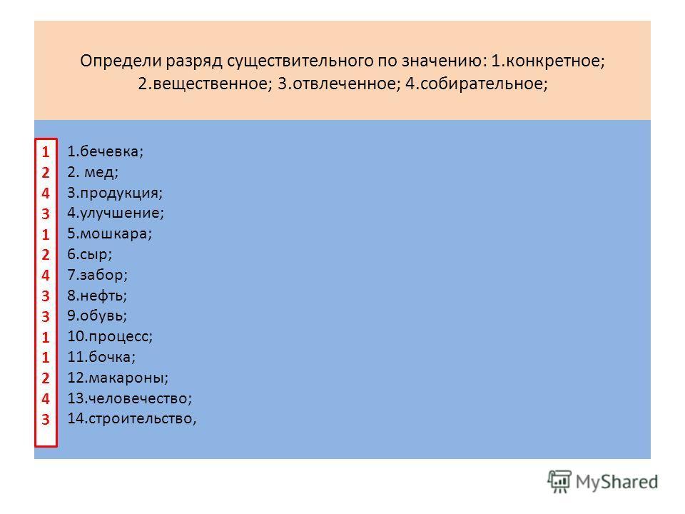 Определи разряд существительного по значению: 1.конкретное; 2.вещественное; 3.отвлеченное; 4.собирательное; 1.бечевка; 2. мед; 3.продукция; 4.улучшение; 5.мошкара; 6.сыр; 7.забор; 8.нефть; 9.обувь; 10.процесс; 11.бочка; 12.макароны; 13.человечество;