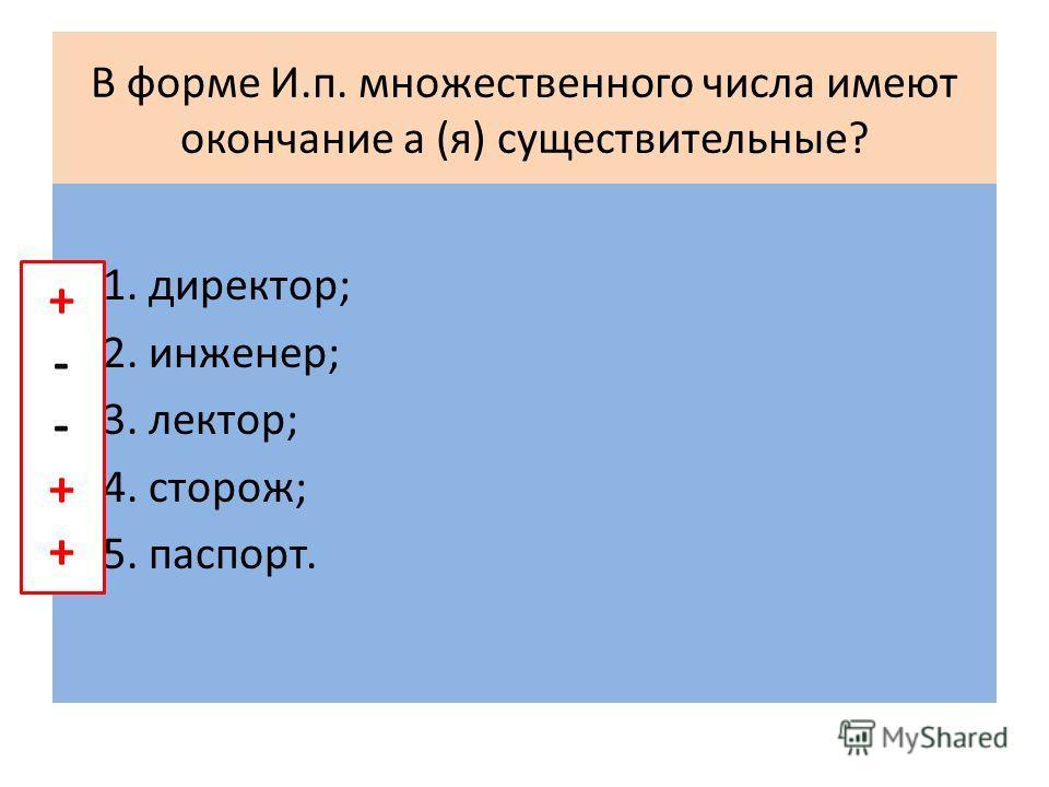 В форме И.п. множественного числа имеют окончание а (я) существительные? 1. директор; 2. инженер; 3. лектор; 4. сторож; 5. паспорт. +--+++--++