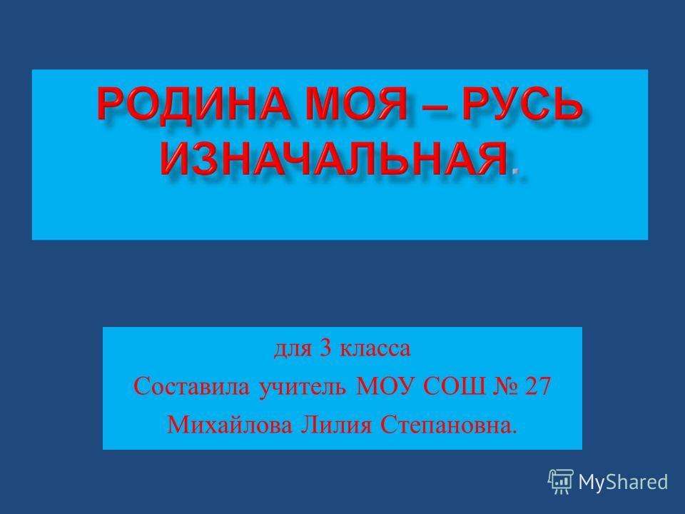 для 3 класса Составила учитель МОУ СОШ 27 Михайлова Лилия Степановна.