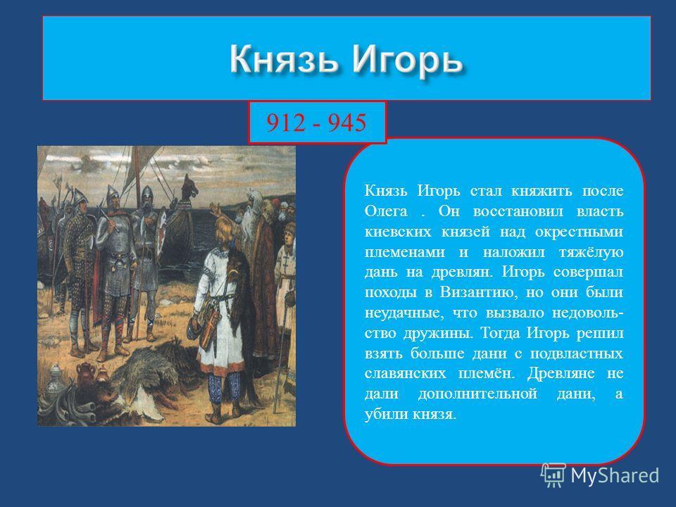 Князь Игорь стал княжить после Олега. Он восстановил власть киевских князей над окрестными племенами и наложил тяжёлую дань на древлян. Игорь совершал походы в Византию, но они были неудачные, что вызвало недоволь- ство дружины. Тогда Игорь решил взя