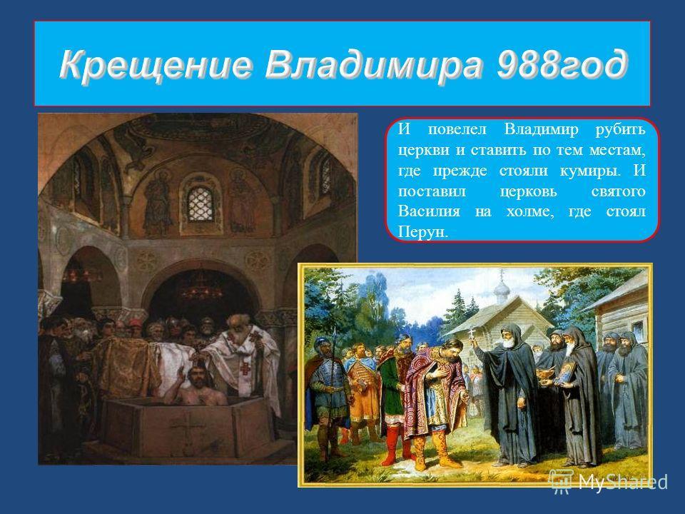 И повелел Владимир рубить церкви и ставить по тем местам, где прежде стояли кумиры. И поставил церковь святого Василия на холме, где стоял Перун.