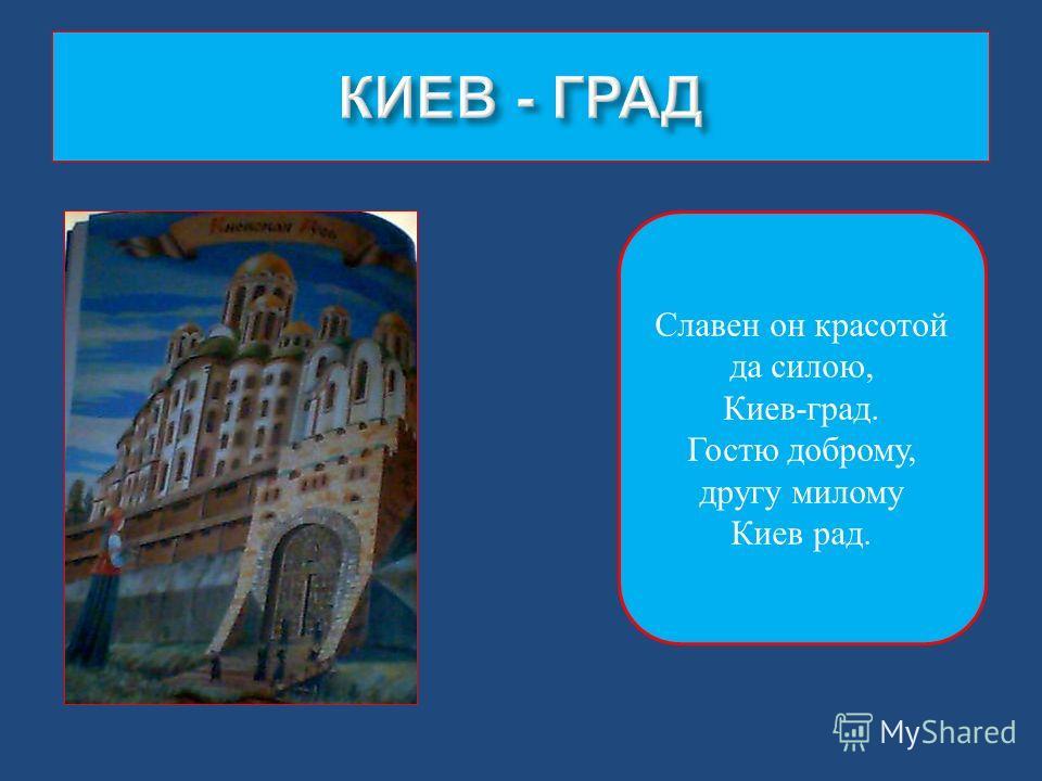 Славен он красотой да силою, Киев-град. Гостю доброму, другу милому Киев рад.