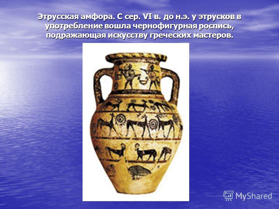 Этрусская амфора. С сер. VI в. до н.э. у этрусков в употребление вошла чернофигурная роспись, подражающая искусству греческих мастеров.