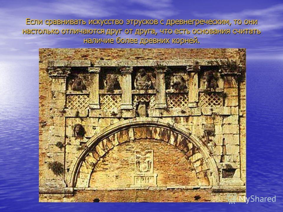 Если сравнивать искусство этрусков с древнегреческим, то они настолько отличаются друг от друга, что есть основания считать наличие более древних корней.
