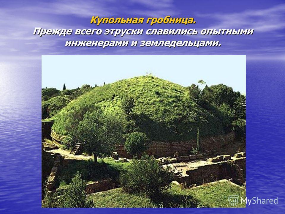 Купольная гробница. Прежде всего этруски славились опытными инженерами и земледельцами.
