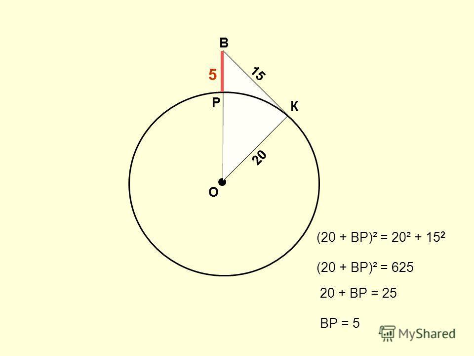 О К 5 20 В Р 15 (20 + ВР)² = 20² + 15 2 (20 + ВР)² = 625 20 + ВР = 25 ВР = 5