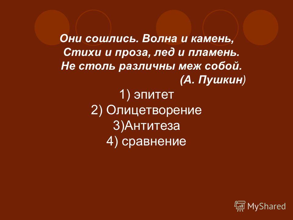 Они сошлись. Волна и камень, Стихи и проза, лед и пламень. Не столь различны меж собой. (А. Пушкин) 1) эпитет 2) Олицетворение 3)Антитеза 4) сравнение