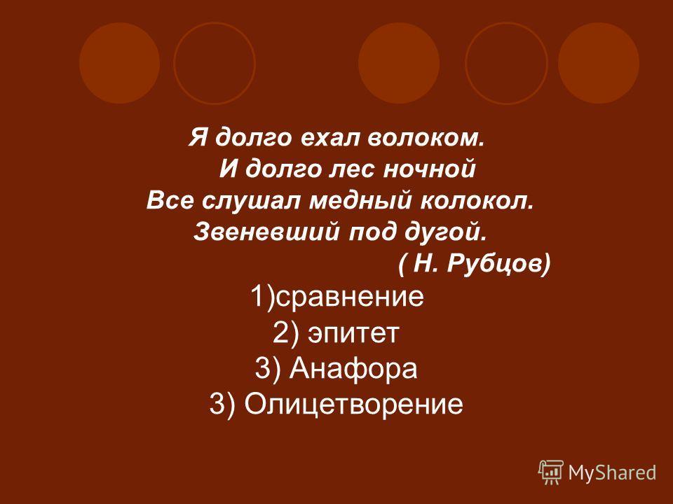 Я долго ехал волоком. И долго лес ночной Все слушал медный колокол. Звеневший под дугой. ( Н. Рубцов) 1)сравнение 2) эпитет 3) Анафора 3) Олицетворение
