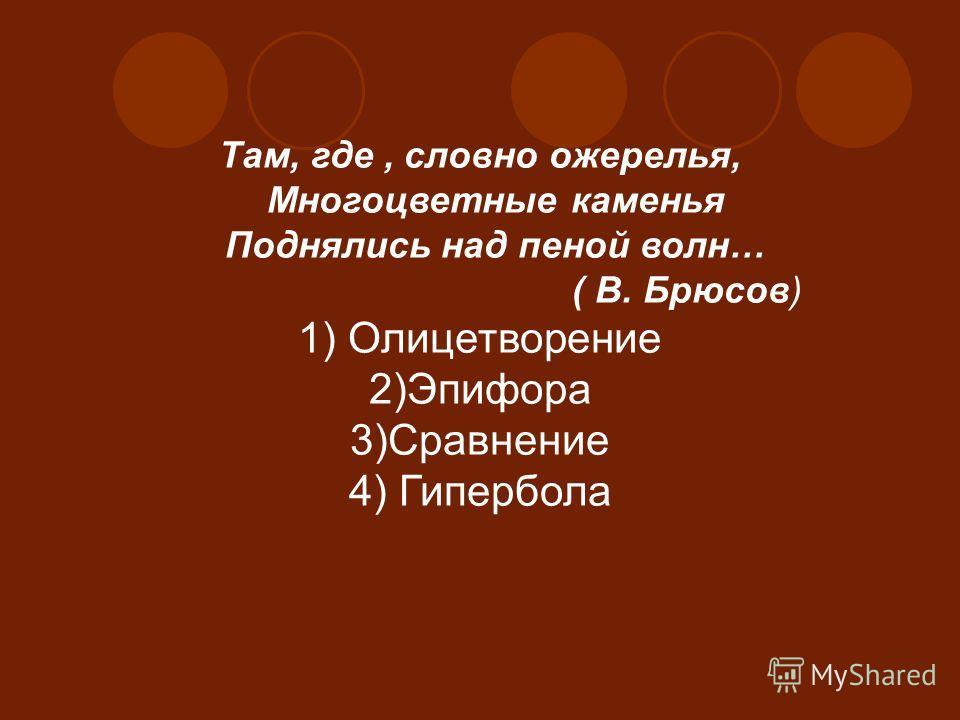 Там, где, словно ожерелья, Многоцветные каменья Поднялись над пеной волн… ( В. Брюсов) 1) Олицетворение 2)Эпифора 3)Сравнение 4) Гипербола