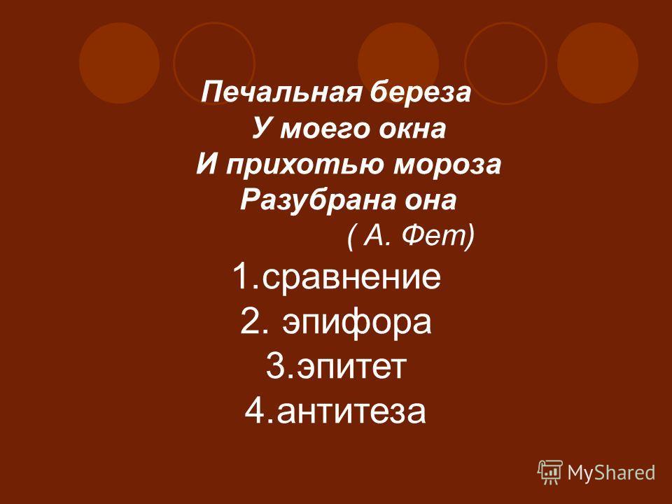 Печальная береза У моего окна И прихотью мороза Разубрана она ( А. Фет) 1.сравнение 2. эпифора 3.эпитет 4.антитеза