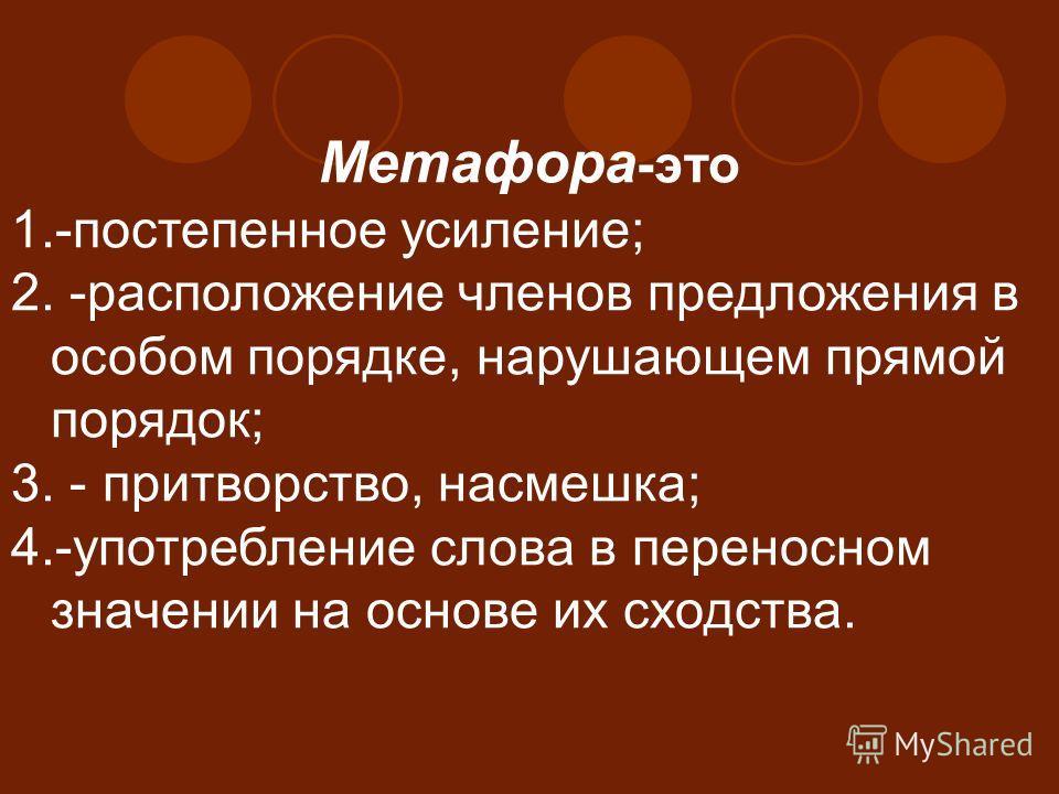 Метафора -это 1.-постепенное усиление; 2. -расположение членов предложения в особом порядке, нарушающем прямой порядок; 3. - притворство, насмешка; 4.-употребление слова в переносном значении на основе их сходства.