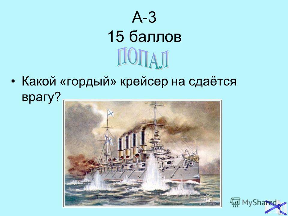 А-3 15 баллов Какой «гордый» крейсер на сдаётся врагу?