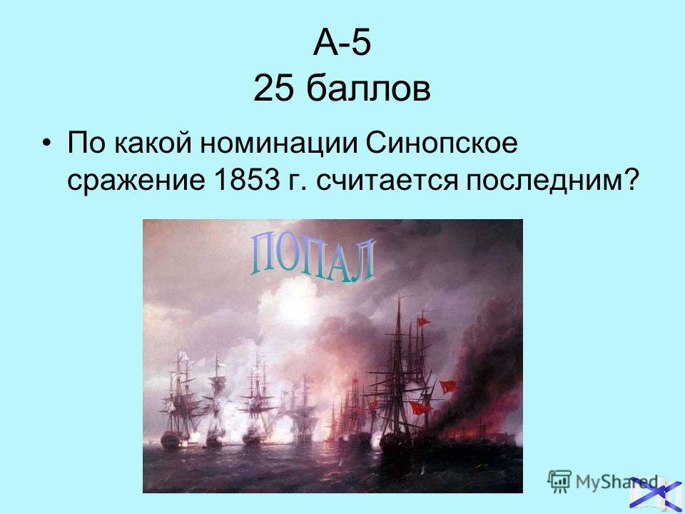 А-5 25 баллов По какой номинации Синопское сражение 1853 г. считается последним?