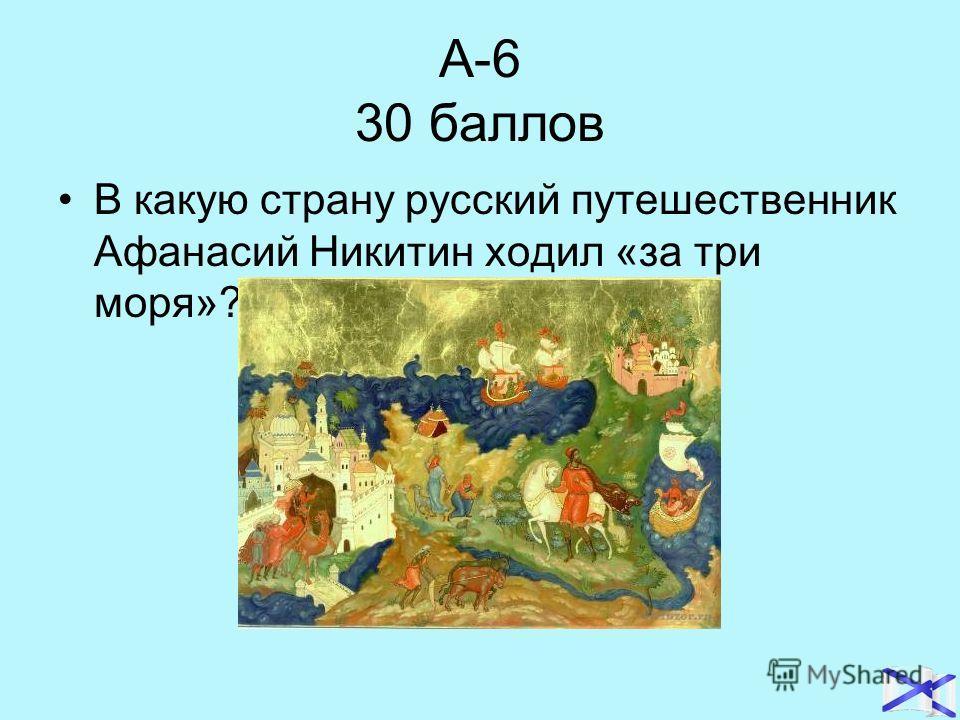 А-6 30 баллов В какую страну русский путешественник Афанасий Никитин ходил «за три моря»?