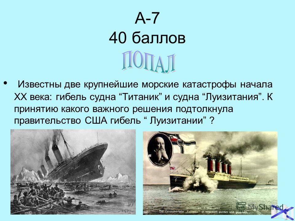 А-7 40 баллов Известны две крупнейшие морские катастрофы начала ХХ века: гибель судна Титаник и судна Луизитания. К принятию какого важного решения подтолкнула правительство США гибель Луизитании ?