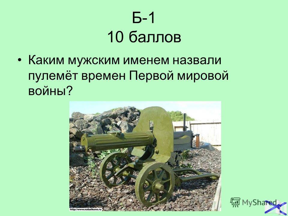 Б-1 10 баллов Каким мужским именем назвали пулемёт времен Первой мировой войны?