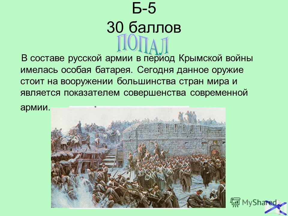 Б-5 30 баллов В составе русской армии в период Крымской войны имелась особая батарея. Сегодня данное оружие стоит на вооружении большинства стран мира и является показателем совершенства современной армии.
